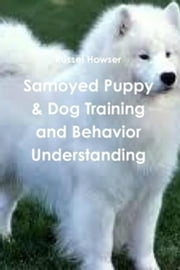 Samoyed Puppy & Dog Training and Behavior Understanding ebook by Russel Howser