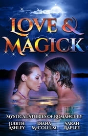 Love & Magick - Mystical Stories of Romance ebook by Sarah Raplee,Diana McCollum,Judith Ashley