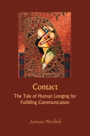 Contact: The Tale of Human Longing for Fulfilling Communication ebook by Wrobel, Janusz