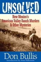 Unsolved - New Mexico's American Valley Ranch Murders & Other Mysteries ebook by Don Bullis