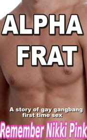 Alpha Frat A Story of Gay Gangbang First Time Sex ebook by Remember Nikki Pink