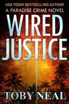 Wired Justice - Paradise Crime Series, #6 ebook by Toby Neal