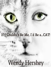 If I Couldn't Be Me, I'd Be a...CAT! ebook by Wendy Hershey