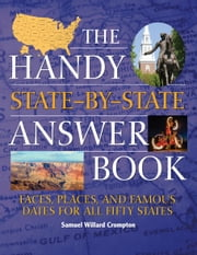 The Handy State-by-State Answer Book - Faces, Places, and Famous Dates for All Fifty States ebook by Samuel Willard Crompton