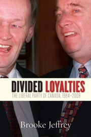Divided Loyalties - The Liberal Party of Canada, 1984-2008 ebook by Jeffrey Brooke