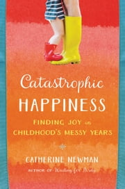 Catastrophic Happiness - Finding Joy in Childhood¿s Messy Years ebook by Catherine Newman