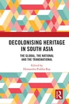 Decolonising Heritage in South Asia - The Global, the National and the Transnational ebook by Himanshu Prabha Ray