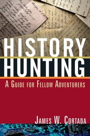 History Hunting - A Guide for Fellow Adventurers ebook by James W. Cortada
