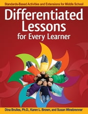 Differentiated Lessons for Every Learner - Standards-Based Activities and Extensions for Middle School ebook by Dina Brulles,Karen Brown,Susan Winebrenner