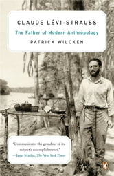 Claude Lévi-Strauss - The Father of Modern Anthropology ebook by Patrick Wilcken