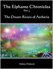 The Elphame Chronicles Part 4 - The Dream Rivers of Aetheria ebook by Adrian Holland