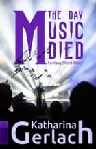The Day Music Died ebook by Katharina Gerlach