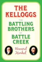 The Kelloggs - The Battling Brothers of Battle Creek ebook by Howard Markel
