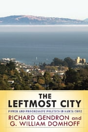 The Leftmost City - Power and Progressive Politics in Santa Cruz ebook by Richard Gendron,G. William Domhoff
