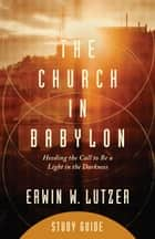 The Church in Babylon Study Guide - Heeding the Call to Be a Light in the Darkness ebook by Erwin W. Lutzer