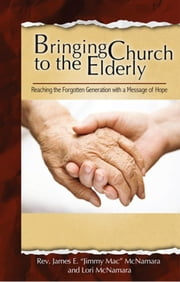 Bringing Church to the Elderly ebook by James E. McNamara, Lori McNamara