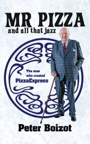 Mr Pizza and All That Jazz: The man who created PizzaExpress ebook by Peter  Boizot,Ben  Davis,Matthew James Reville