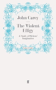The Violent Effigy - A Study of Dickens' Imagination ebook by John Carey