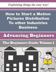 How to Start a Motion Pictures Distribution To other Industries Business (Beginners Guide) - How to Start a Motion Pictures Distribution To other Industries Business (Beginners Guide) ebook by Tori Penn
