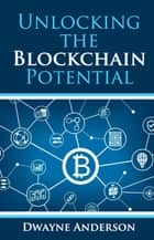 Unlocking the Blockchain Potential ebook by Dwayne Anderson