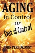 Aging in Control or Out of Control ebook by John Peri-Okonny