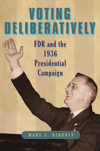 Voting Deliberatively - FDR and the 1936 Presidential Campaign ebook by Mary E. Stuckey