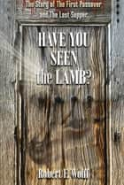 Have You Seen the Lamb? - The Story of The First Passover and The Last Supper ebook by Robert F. Wolff