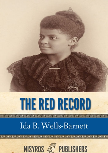 The Red Record - Tabulated Statistics and Alleged Causes of Lynching in the United States eBook by Ida B. Wells-Barnett