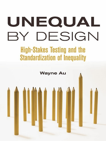 Unequal By Design - High-Stakes Testing and the Standardization of Inequality eBook by Wayne Au