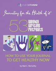 53 Weekly Writing Retreats - How to Use Your Journal to Get Healthy Now ebook by Mari L. McCarthy