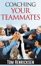 Coaching Your Teammates ebook by Tom Henricksen