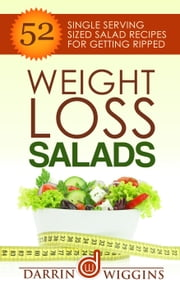 Weight Loss Salads: 52 Single Serving Sized Salad Recipes For Getting Ripped ebook by Darrin Wiggins