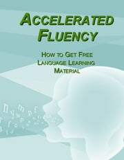 Accelerated Fluency - How to Get Free Language Learning Material ebook by Rick Dearman