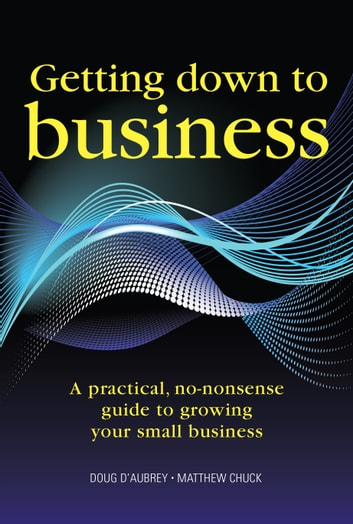 Getting Down to Business - A practical, no-nonsense guide to growing your small business ebook by Doug D'Aubrey,Matthew Chuck