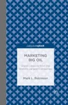 Marketing Big Oil: Brand Lessons from the World's Largest Companies ebook by M. Robinson