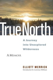 True North - A Journey into Unexplored Wilderness ebook by Elliott Merrick,Lawrence Millman