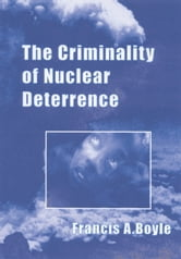 The Criminality of Nuclear Deterrence ebook by Francis A. Boyle