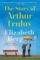 The Story of Arthur Truluv - A Novel ebook by Elizabeth Berg