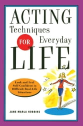 Acting Techniques for Everyday Life - Look and Feel Self-Confident in Difficult, Real-Life Situations ebook by Jane Marla Robbins