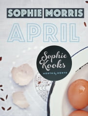 Sophie Kooks Month by Month: Sophie Kooks April: Seasonal food for April from Sophie Morris ebook by Sophie  Morris