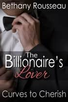 The Billionaire's Lover: Curves To Cherish (Part Three) ebook by Bethany Rousseau