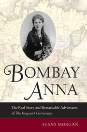 Bombay Anna: The Real Story and Remarkable Adventures of the King and I Governess ebook by Morgan, Susan