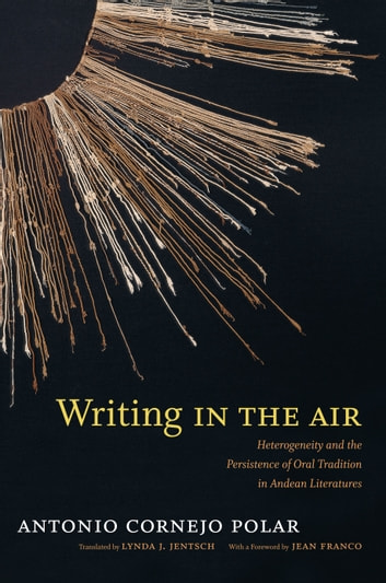 Writing in the Air - Heterogeneity and the Persistence of Oral Tradition in Andean Literatures ebook by Antonio Cornejo Polar