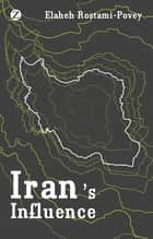 Iran's Influence - A Religious-Political State and Society in its Region ebook by Elaheh Rostami-Povey