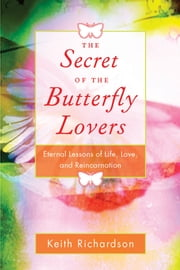 Secret of the Butterfly Lovers - Eternal Lessons of Life, Love, and Reincarnation ebook by Keith Richardson