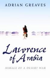 Lawrence Of Arabia - Mirage Of A Desert War ebook by Adrian Greaves
