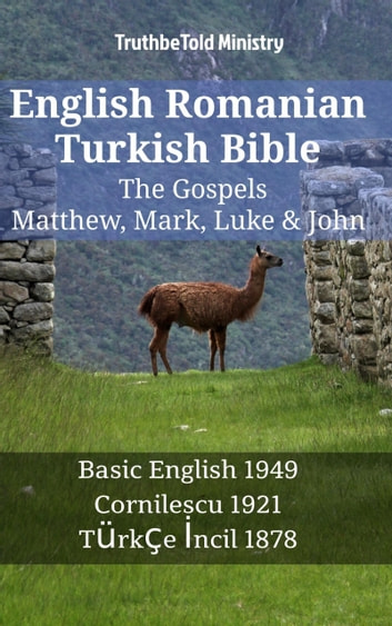English Romanian Turkish Bible - The Gospels - Matthew, Mark, Luke & John - Basic English 1949 - Cornilescu 1921 - Türkçe İncil 1878 ebook by TruthBeTold Ministry
