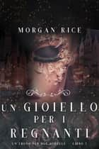 Un Gioiello per I Regnanti (Un Trono per due Sorelle—Libro Cinque) ebook by Morgan Rice