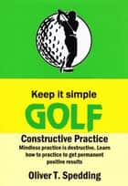 Keep It Simple Golf - Constructive Practice - Keep it Simple Golf, #9 ebook by Oliver T. Spedding
