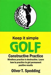 Keep It Simple Golf - Constructive Practice - Keep it Simple Golf, #9 ebook by Oliver Spedding